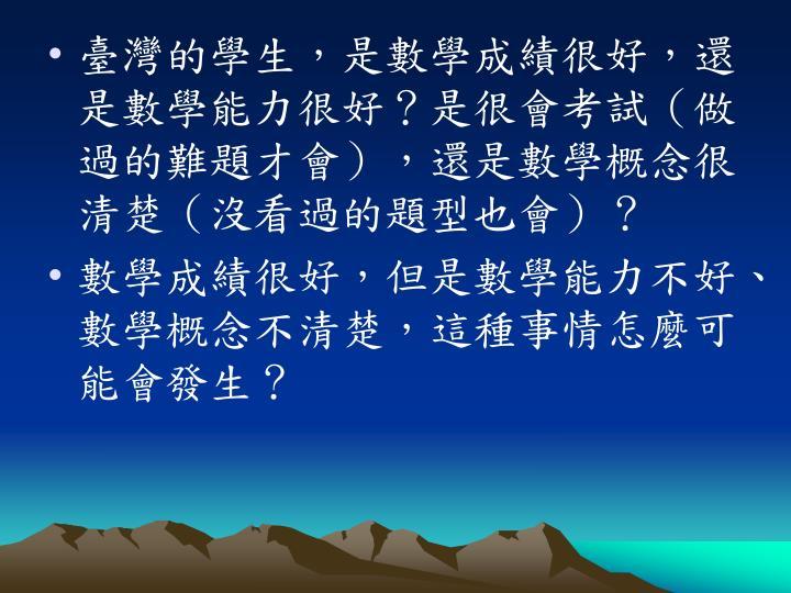 臺灣的學生,是數學成績很好,還是數學能力很好?是很會考試(做過的難題才會),還是數學概念很清楚(沒看過的題型也會)?