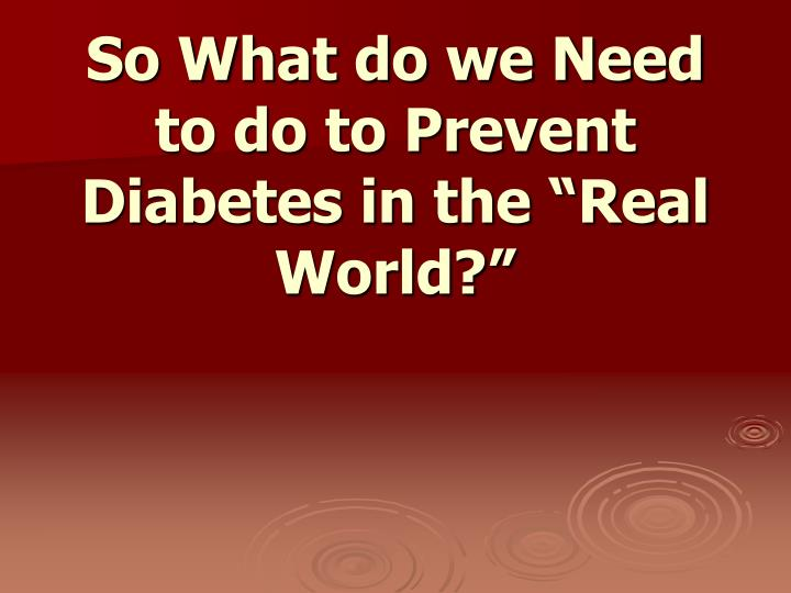 "So What do we Need to do to Prevent Diabetes in the ""Real World?"""