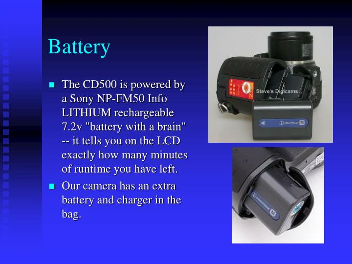 "The CD500 is powered by a Sony NP-FM50 Info LITHIUM rechargeable 7.2v ""battery with a brain"" -- it tells you on the LCD exactly how many minutes of runtime you have left."