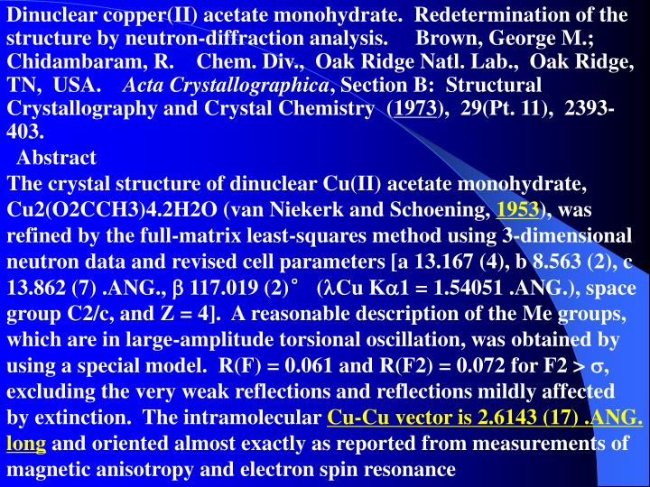Dinuclear copper(II) acetate monohydrate.  Redetermination of the structure by neutron-diffraction analysis.     Brown, George M.; Chidambaram, R.    Chem. Div.,  Oak Ridge Natl. Lab.,  Oak Ridge,  TN,  USA.