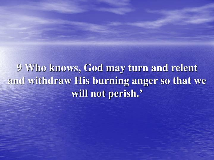 9 Who knows, God may turn and relent and withdraw His burning anger so that we will not perish.'