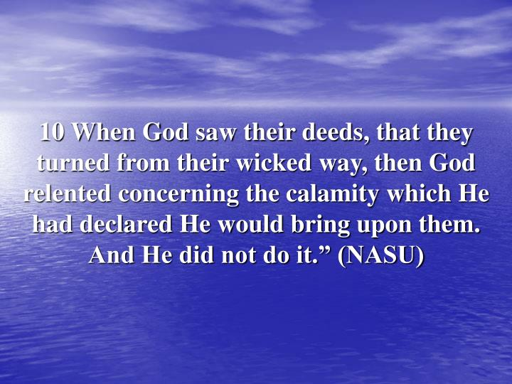 "10 When God saw their deeds, that they turned from their wicked way, then God relented concerning the calamity which He had declared He would bring upon them. And He did not do it."" (NASU)"