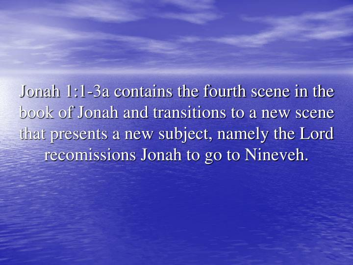 Jonah 1:1-3a contains the fourth scene in the book of Jonah and transitions to a new scene that presents a new subject, namely the Lord recomissions Jonah to go to Nineveh.
