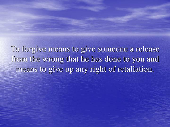 To forgive means to give someone a release from the wrong that he has done to you and means to give up any right of retaliation.