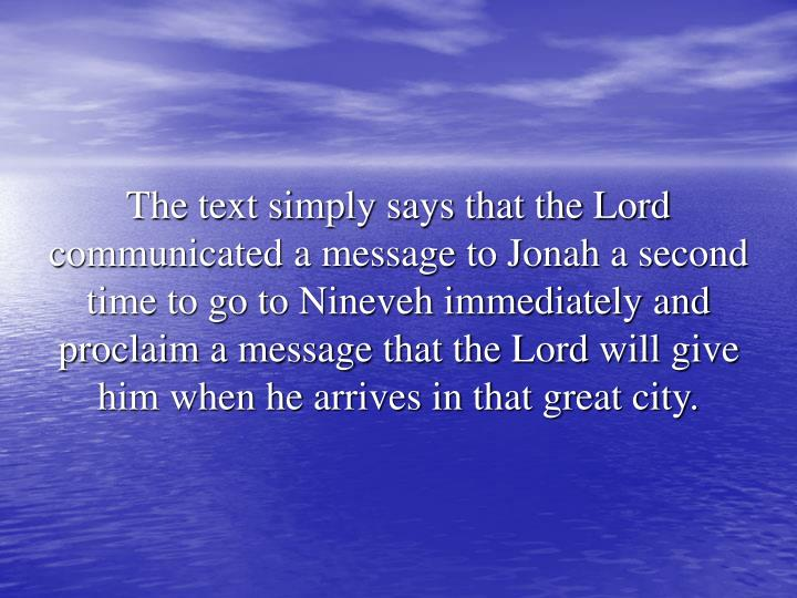 The text simply says that the Lord communicated a message to Jonah a second time to go to Nineveh immediately and proclaim a message that the Lord will give him when he arrives in that great city.