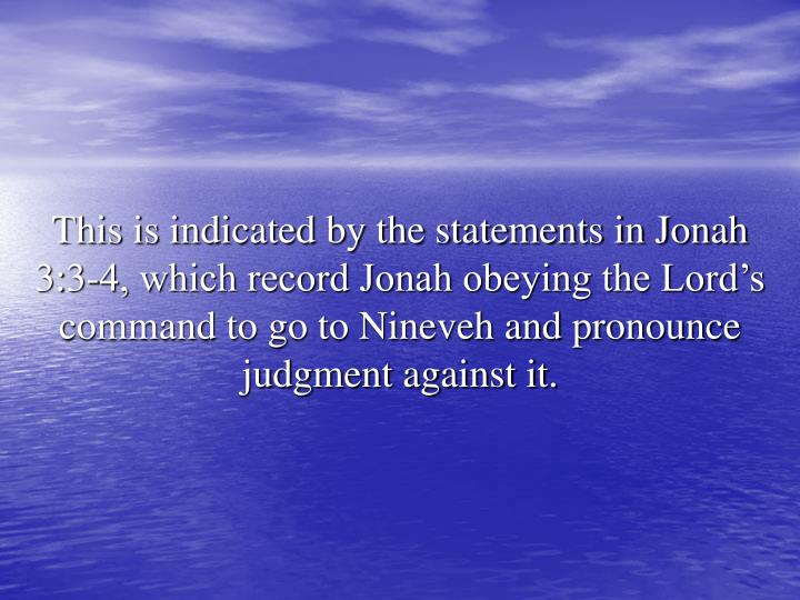 This is indicated by the statements in Jonah 3:3-4, which record Jonah obeying the Lord's command to go to Nineveh and pronounce judgment against it.