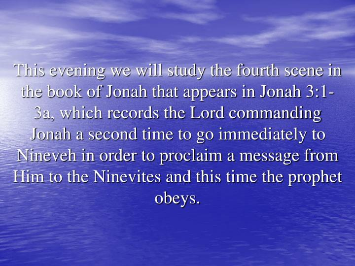 This evening we will study the fourth scene in the book of Jonah that appears in Jonah 3:1-3a, which records the Lord commanding Jonah a second time to go immediately to Nineveh in order to proclaim a message from Him to the Ninevites and this time the prophet obeys.