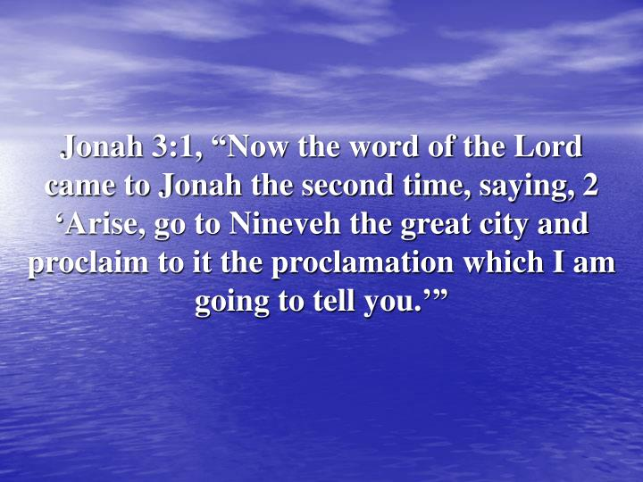 "Jonah 3:1, ""Now the word of the Lord came to Jonah the second time, saying, 2 'Arise, go to Nineveh the great city and proclaim to it the proclamation which I am going to tell you.'"""