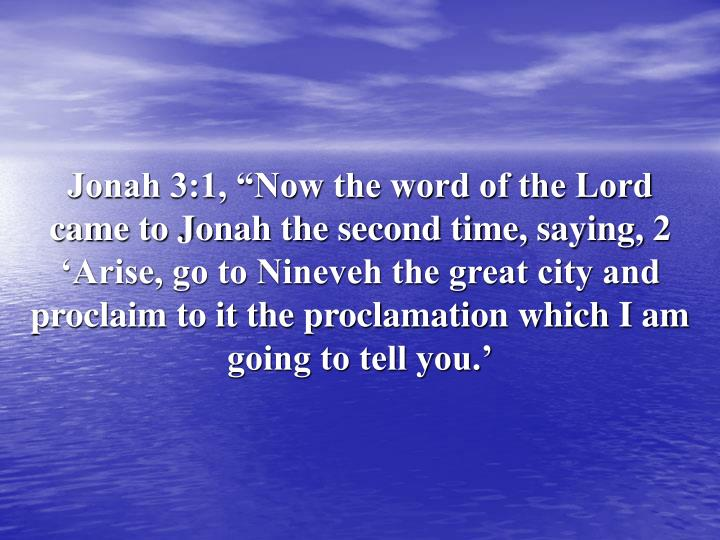 "Jonah 3:1, ""Now the word of the Lord came to Jonah the second time, saying, 2 'Arise, go to Nineveh the great city and proclaim to it the proclamation which I am going to tell you.'"