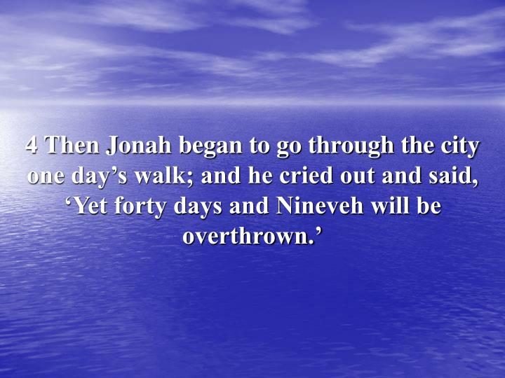 4 Then Jonah began to go through the city one day's walk; and he cried out and said, 'Yet forty days and Nineveh will be overthrown.'