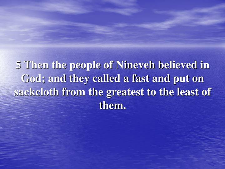 5 Then the people of Nineveh believed in God; and they called a fast and put on sackcloth from the greatest to the least of them.