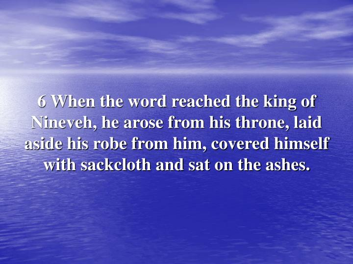 6 When the word reached the king of Nineveh, he arose from his throne, laid aside his robe from him, covered himself with sackcloth and sat on the ashes.