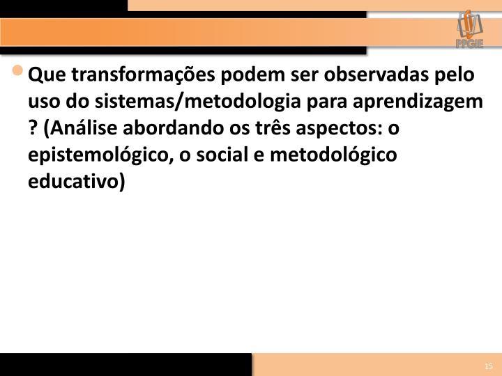 Que transformações podem ser observadas pelo uso do sistemas/metodologia para aprendizagem ? (Análise abordando os três aspectos: o epistemológico, o social e metodológico educativo)