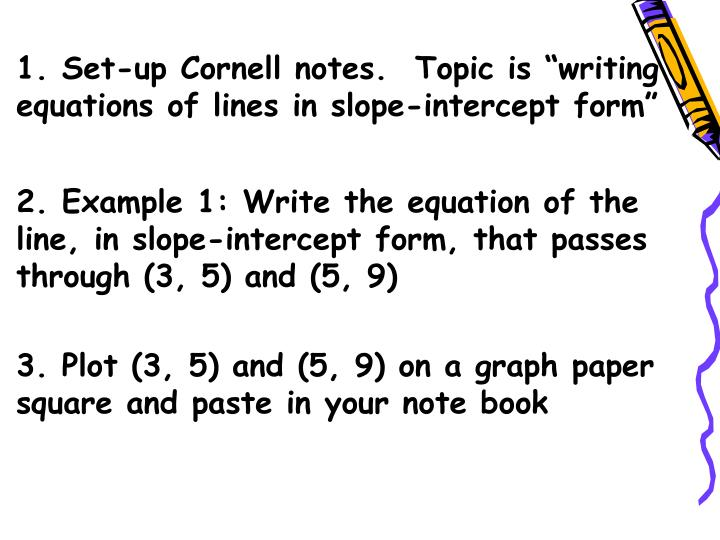"1. Set-up Cornell notes.  Topic is ""writing equations of lines in slope-intercept form"""