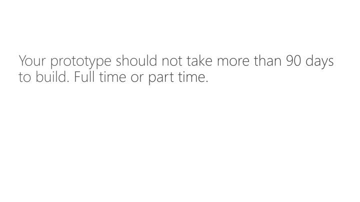 Your prototype should not take more than 90 days to build. Full time or part time.