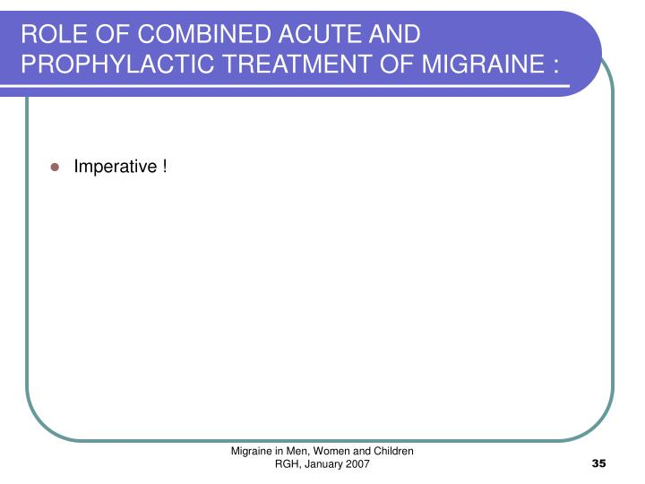 ROLE OF COMBINED ACUTE AND PROPHYLACTIC TREATMENT OF MIGRAINE :