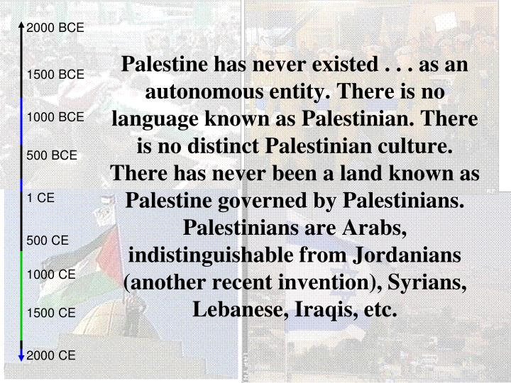 Palestine has never existed . . . as an autonomous entity. There is no language known as Palestinian...