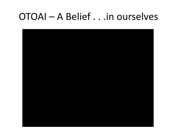 Otoai a belief in ourselves