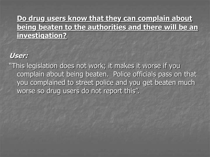 Do drug users know that they can complain about being beaten to the authorities and there will be an investigation?