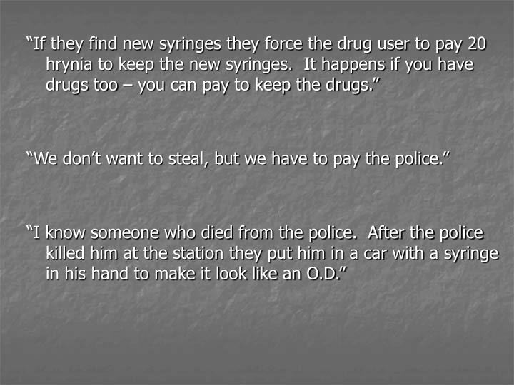 """If they find new syringes they force the drug user to pay 20 hrynia to keep the new syringes.  It happens if you have drugs too – you can pay to keep the drugs."""