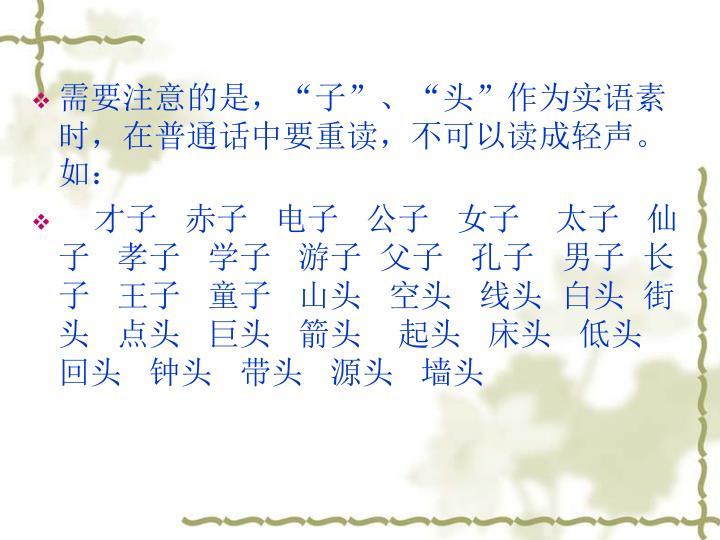 """需要注意的是,""""子""""、""""头""""作为实语素时,在普通话中要重读,不可以读成轻声。如:"""