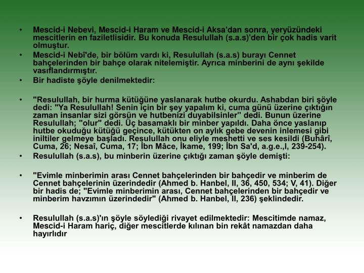 Mescid-i Nebevi, Mescid-i Haram ve Mescid-i Aksa'dan sonra, yeryüzündeki mescitlerin en faziletlisidir. Bu konuda Resulullah (s.a.s)'den bir çok hadis varit olmuştur.