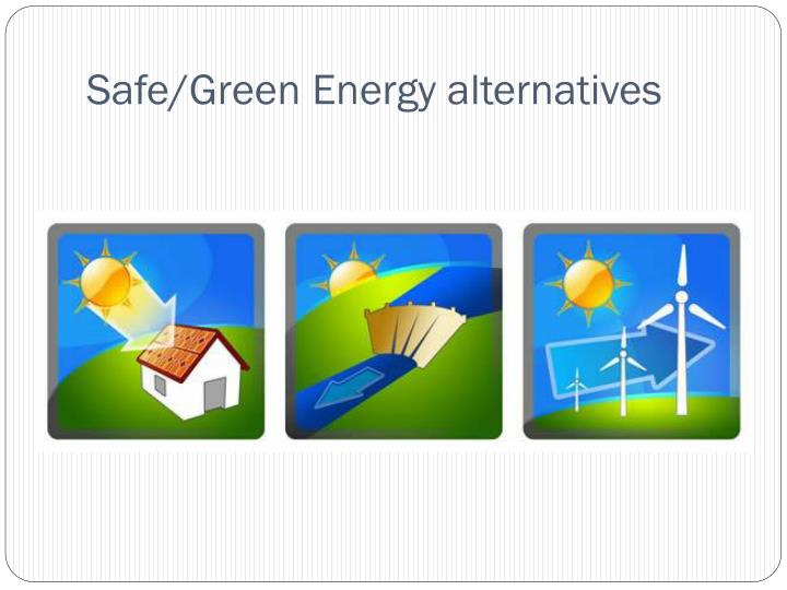 Safe/Green Energy alternatives