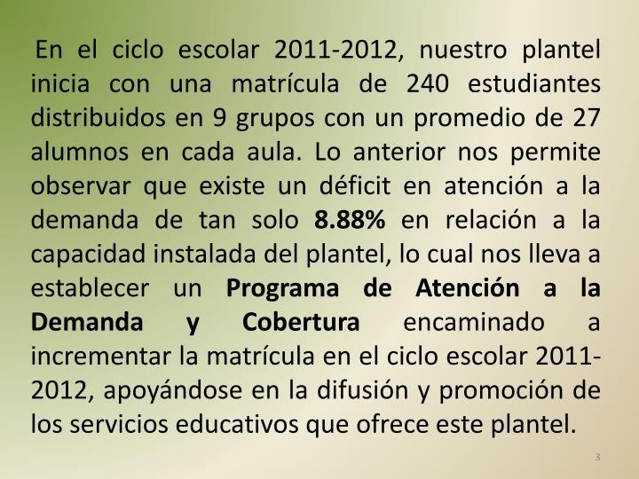 En el ciclo escolar 2011-2012, nuestro plantel inicia con una matrícula de 240 estudiantes distribuidos en 9 grupos con un promedio de 27 alumnos en cada aula. Lo anterior nos permite observar que existe un déficit en atención a la demanda de tan solo