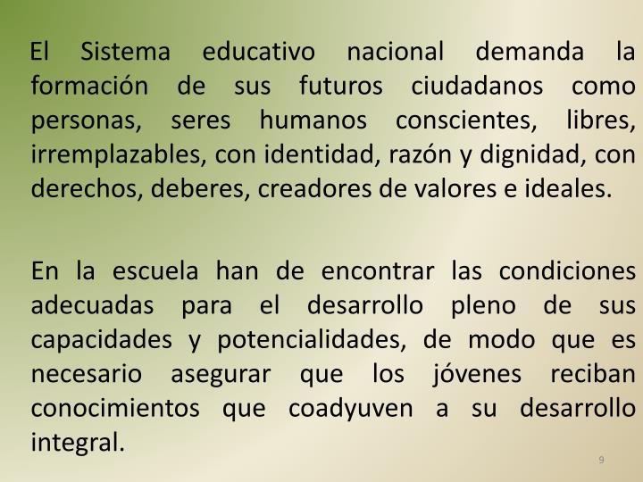 El Sistema educativo nacional demanda la formación de sus futuros ciudadanos como personas, seres humanos conscientes, libres, irremplazables, con identidad, razón y dignidad, con derechos, deberes, creadores de valores e ideales.