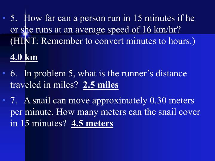 5.How far can a person run in 15 minutes if he or she runs at an average speed of 16 km/hr? (HINT: Remember to convert minutes to hours.)