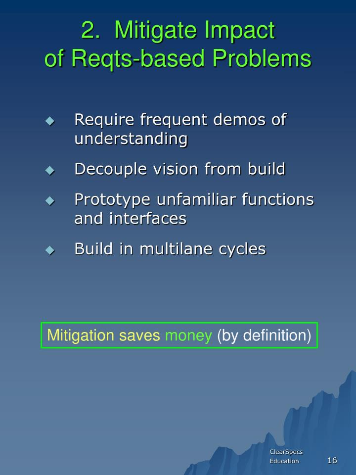2.  Mitigate Impact                     of Reqts-based Problems
