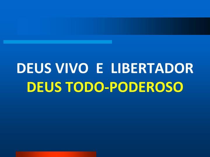 DEUS VIVO  E  LIBERTADOR