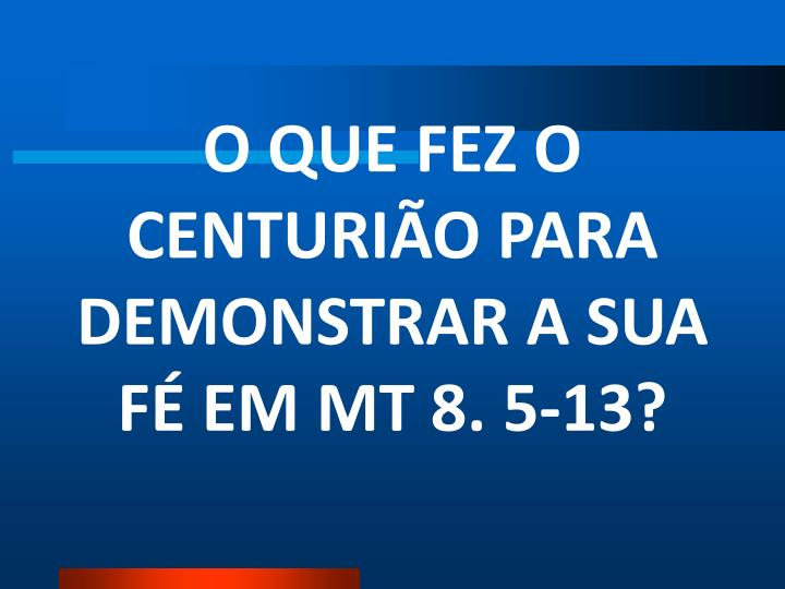 O QUE FEZ O CENTURIÃO PARA DEMONSTRAR A SUA FÉ EM MT 8. 5-13?