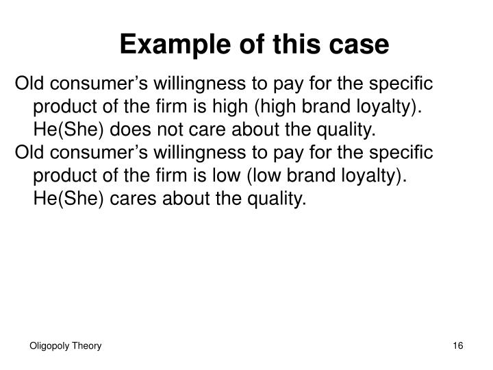 Old consumer's willingness to pay for the specific product of the firm is high (high brand loyalty). He(She) does not care about the quality.
