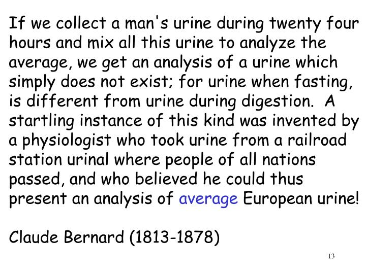 If we collect a man's urine during twenty four hours and mix all this urine to analyze the average, we get an analysis of a urine which simply does not exist; for urine when fasting, is different from urine during digestion.  A startling instance of this kind was invented by a physiologist who took urine from a railroad station urinal where people of all nations passed, and who believed he could thus present an analysis of