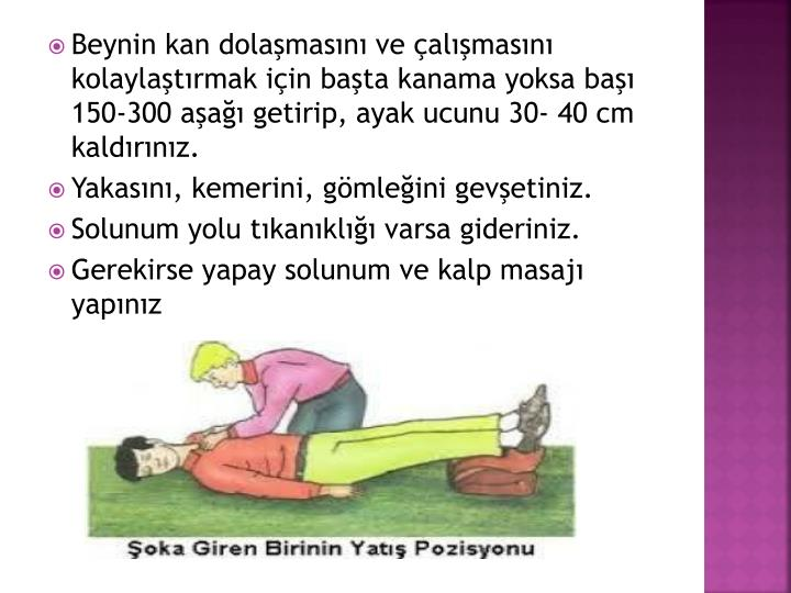 Beynin kan dolamasn ve almasn kolaylatrmak iin bata kanama yoksa ba 150-300 aa getirip, ayak ucunu 30- 40 cm kaldrnz.