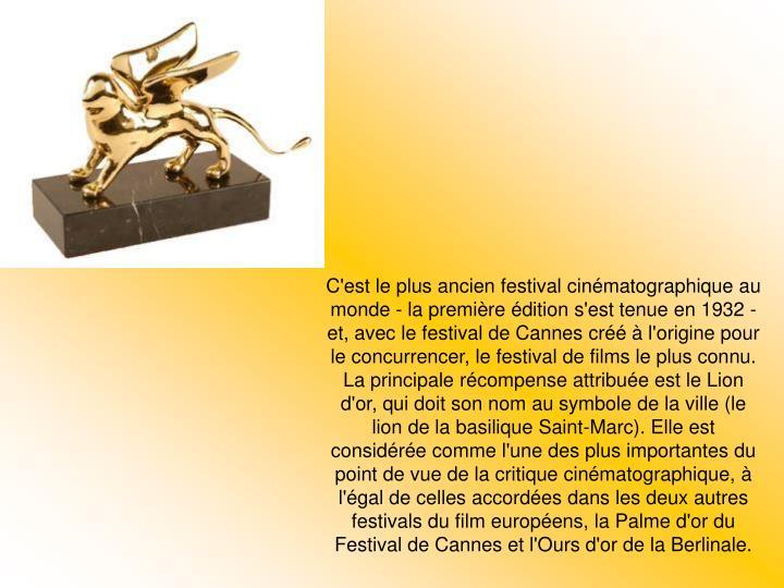 C'est le plus ancien festival cinématographique au monde - la première édition s'est tenue en 1932 - et, avec le festival de Cannes créé à l'origine pour le concurrencer, le festival de films le plus connu.
