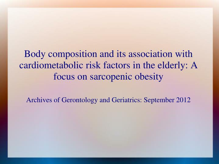 Body composition and its association with cardiometabolic risk factors in the elderly: A focus on sarcopenic obesity