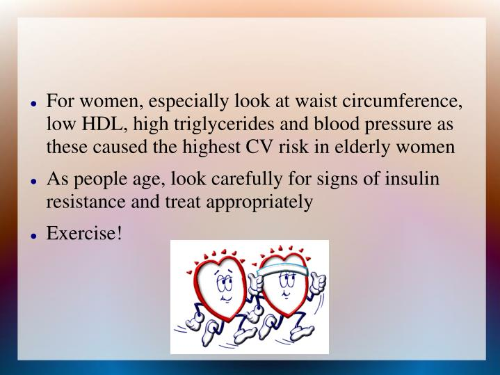 For women, especially look at waist circumference, low HDL, high triglycerides and blood pressure as these caused the highest CV risk in elderly women