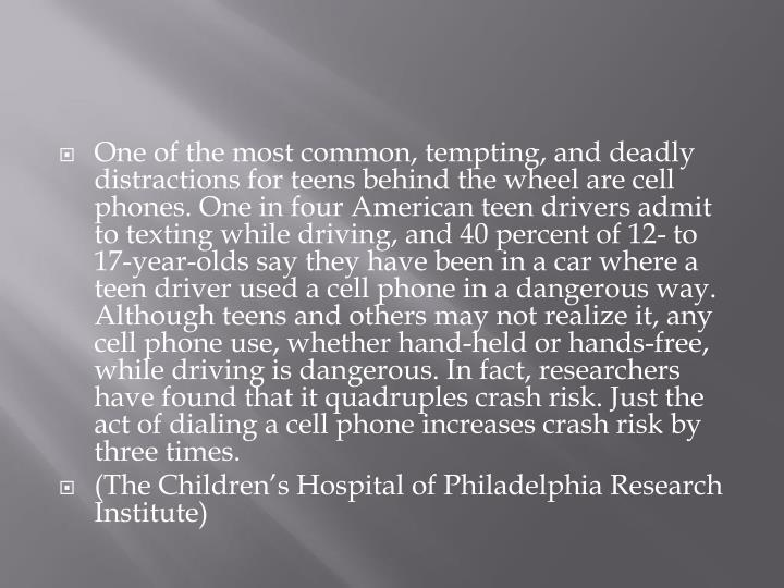 One of the most common, tempting, and deadly distractions for teens behind the wheel are cell phones. One in four American teen drivers admit to texting while driving, and 40 percent of 12- to 17-year-olds say they have been in a car where a teen driver used a cell phone in a dangerous way. Although teens and others may not realize it, any cell phone use, whether hand-held or hands-free, while driving is dangerous. In fact, researchers have found that it quadruples crash risk. Just the act of dialing a cell phone increases crash risk by three times.