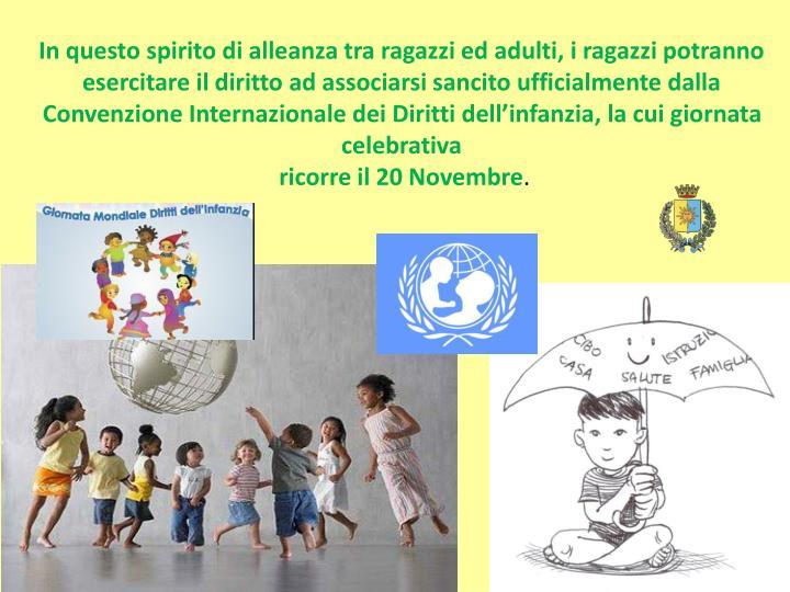 In questo spirito di alleanza tra ragazzi ed adulti, i ragazzi potranno esercitare il diritto ad associarsi sancito ufficialmente dalla Convenzione Internazionale dei Diritti dell'infanzia, la cui giornata celebrativa