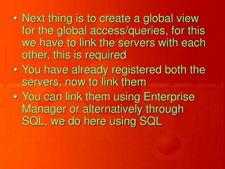 Next thing is to create a global view for the global access/queries, for this we have to link the servers with each other, this is required