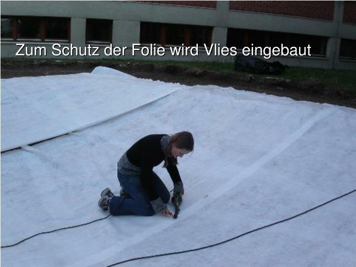 Zum Schutz der Folie wird Vlies eingebaut
