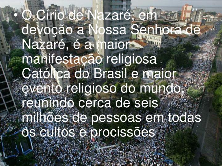 OCírio de Nazaré, em devoção a Nossa Senhora de Nazaré, é a maior manifestação religiosa Católica do Brasil e maior evento religioso do mundo, reunindo cerca de seis milhões de pessoas em todas os cultos e procissões