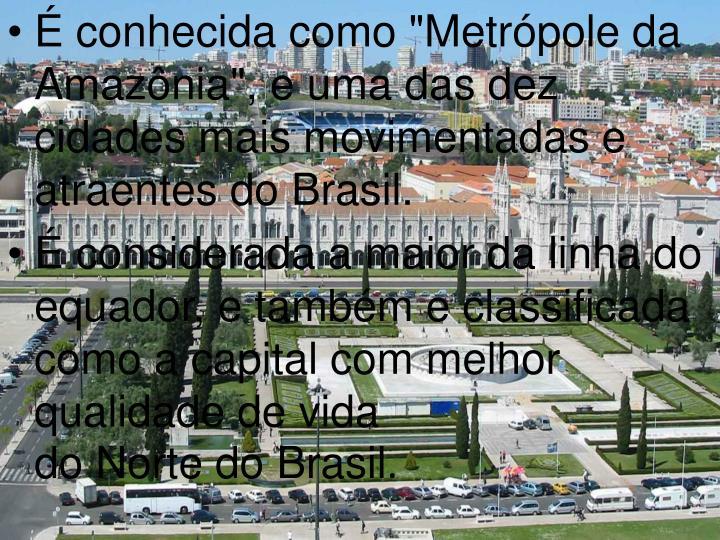 """É conhecida como """"Metrópole da Amazônia"""", e uma das dez cidades mais movimentadas e atraentes do Brasil."""