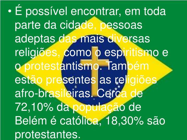 É possível encontrar, em toda parte da cidade, pessoas adeptas das mais diversas religiões, como o espiritismo e o protestantismo. Também estão presentes as religiões afro-brasileiras. Cerca de 72,10% da população de Belém é católica, 18,30% são protestantes.
