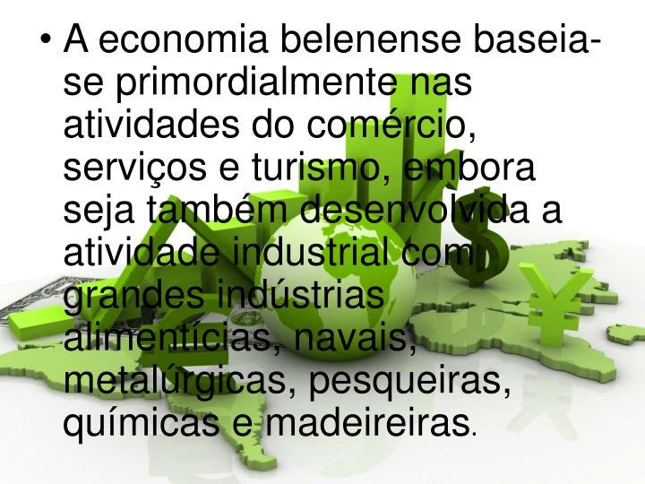 A economia belenense baseia-se primordialmente nas atividades do comércio, serviços e turismo, embora seja também desenvolvida a atividade industrial com