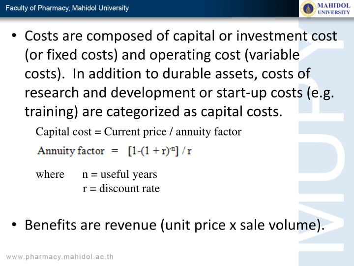 Costs are composed of capital or investment cost (or fixed costs) and operating cost (variable costs).  In addition to durable assets, costs of research and development or start-up costs (e.g. training) are categorized as capital costs.