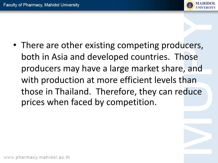 There are other existing competing producers, both in Asia and developed countries.  Those producers may have a large market share, and with production at more efficient levels than those in Thailand.  Therefore, they can reduce prices when faced by competition.