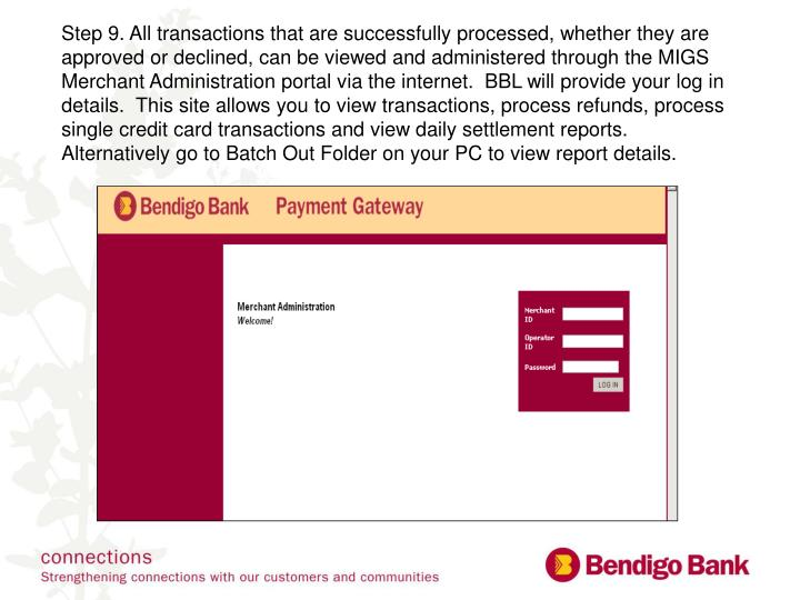 Step 9. All transactions that are successfully processed, whether they are approved or declined, can be viewed and administered through the MIGS Merchant Administration portal via the internet.  BBL will provide your log in details.  This site allows you to view transactions, process refunds, process single credit card transactions and view daily settlement reports. Alternatively go to Batch Out Folder on your PC to view report details.